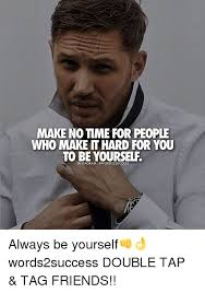 Time For Meme - make no time for people who make it hard for you to be yourself