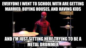 Drummer Meme - everyone i went to school with are getting married buying houses