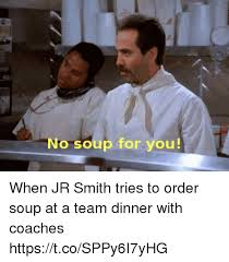 No Soup For You Meme - no soup for you when jr smith tries to order soup at a team dinner