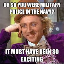 Military Police Meme - oh so you were military police in the navy it must have been so