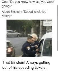 Speeding Meme - cop do you know how fast you were going albert einstein speed is