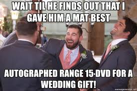 wedding gift meme wait til he finds out that i gave him a mat best autographed range