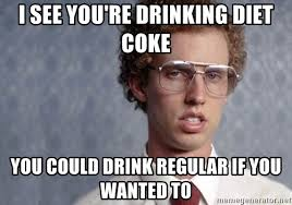 Diet Coke Meme - i see you re drinking diet coke you could drink regular if you