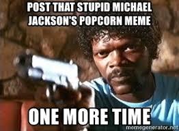 Michael Jackson Popcorn Meme - post that stupid michael jackson s popcorn meme one more time pulp