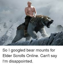 Elder Scrolls Online Memes - so i googled bear mounts for elder scrolls online can t say i m