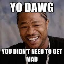 Mad Memes - yo dawg you didn t need to get mad create meme