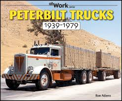 peterbilt trucks peterbilt trucks 1939 1979 at work at work series ron adams