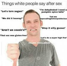 Adult Sex Memes - things white people say after sex ironic memes know your meme