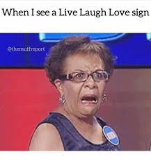 live laugh love meme when i see a live laugh love sign love meme on esmemes com