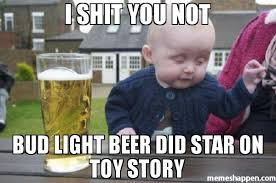 Bud Light Meme - i shit you not bud light beer did star on toy story meme drunk