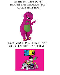 Barney Meme - meme then and now adults once hate barney now hate teen titans go