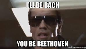 Beethoven Meme - i ll be bach you be beethoven the terminator make a meme