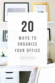 Organizing Your Office Desk 20 Chic Ways To Organize Your Office Organizing Organizations