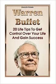 Warren Buffet Autobiography by Warren Buffett 20 Life Tips To Get Control Over Your Life And
