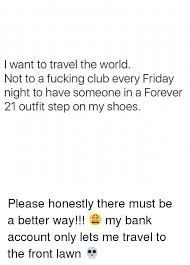 i want to travel the world not to a club every friday
