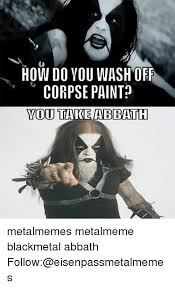 Abbath Memes - how do you wash off corpse paint you take abbath metalmemes