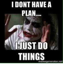 Meme Generateor - i dont have a plan igiust do things memegenerator net meme on me me