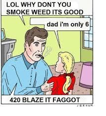 420 Blaze It Meme - lol why dont you smoke weed its good dad i m only 6 420 blaze it