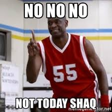 Not Today Meme - no no no not today shaq not today meme generator
