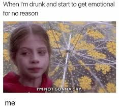 Drunk Memes - when i m drunk and start to get emotional for no reason i m not