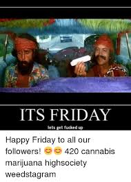 Fucked Friday Memes - 25 best memes about it s friday weed and fucking it s friday