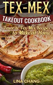 cuisine tex mex tex mex takeout cookbook favorite tex mex recipes to at home