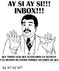 Inbox Meme - ay si ay si inbox que todos vean que platicamos en secreto y