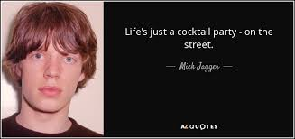 Cocktail Party Quotes - mick jagger quote life u0027s just a cocktail party on the street