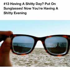 Put On Sunglasses Meme - 13 having a shitty day put on sunglasses now you re having a