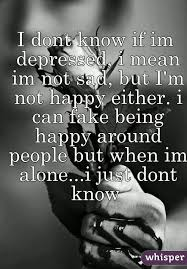 dont know if im depressed i mean im not sad but i m not happy