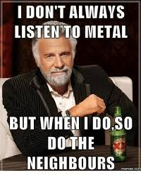 I Dont Always Meme - i don t always listen to metal but when i do s0 dothe neighbours
