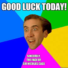 Good Luck Memes - good luck today sincerely the face of sir nicolas cage nicolas