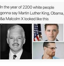 Malcolm X Memes - in the year of 2200 white people gonna say martin luther king obama