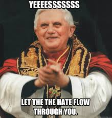 Let The Hate Flow Through You Meme - yeeeesssssss let the the hate flow through you evil pope