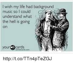 Meme Ecards - i wish my life had background music so i could understand what the