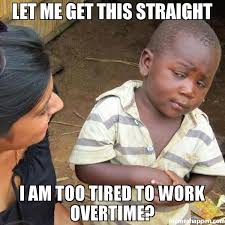 Too Tired Meme - let me get this straight i am too tired to work overtime meme