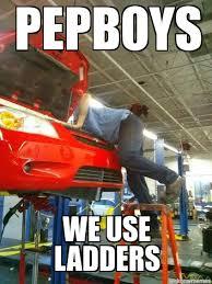 Mechanic Meme - mechanic meme pepboys we use ladders weknowmemes