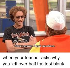 Meme Blank - i don t answer stupid questions when your teacher asks why you left