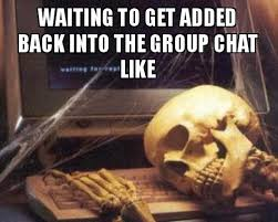 Waiting Meme - waiting to get added back into the group chat like make a meme