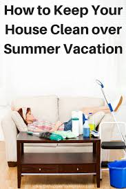 how to keep the house clean during summer vacation tips u0026 tricks