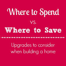 Checklist For Building A House Building A House Where To Spend Vs Save On Upgrades
