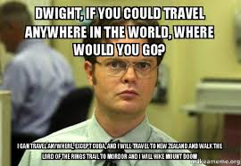 Travel Meme - dwight if you could travel anywhere in the world where would you
