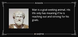 Seeking Meaning Aristotle Quote Is A Goal Seeking Animal His Only Has