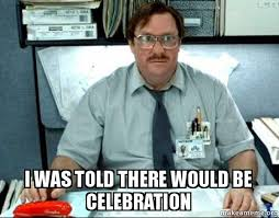 Celebration Meme - i was told there would be celebration make a meme