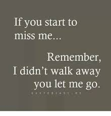 Walk Away Meme - if you start to miss me remember i didn t walk away you let me go