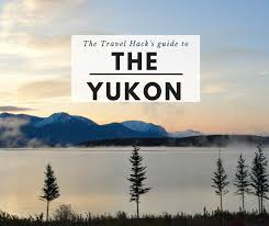 Teh Yakon the travel hack s guide to the yukon canada
