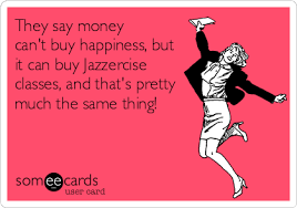 Jazzercise Meme - they say money can t buy happiness but it can buy jazzercise