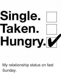 Single Relationship Memes - single taken hungry my relationship status on fast sunday hungry