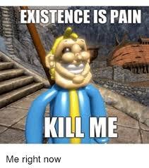 Kill Me Meme - existence is pain kill me me right now meme on me me