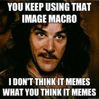 What Do You Think Meme - you keep using that word i do not think it means what you think it